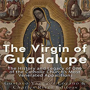 The Virgin of Guadalupe: The History and Legacy of One of the Catholic Church's Most Venerated Images Hörbuch von  Charles River Editors, Gustavo Vazquez-Lozano Gesprochen von: Scott Clem