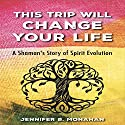 This Trip Will Change Your Life: A Shaman's Story of Spirit Evolution Audiobook by Jennifer B. Monahan Narrated by Jennifer B. Monahan