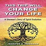 This Trip Will Change Your Life: A Shaman's Story of Spirit Evolution | Jennifer B. Monahan