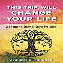 This Trip Will Change Your Life: A Shaman's Story of Spirit Evolution | Livre audio Auteur(s) : Jennifer B. Monahan Narrateur(s) : Jennifer B. Monahan