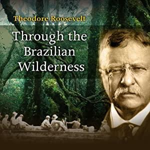 Through the Brazilian Wilderness | [Theodore Roosevelt]