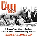 The Laugh Makers: A Behind-the-Scenes Tribute to Bob Hope's Incredible Gag Writers | Robert L. Mills