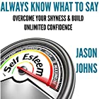 Always Know What to Say: Overcome Your Shyness and Build Unlimited Confidence Hörbuch von Jason Johns Gesprochen von: Kevin Gisi