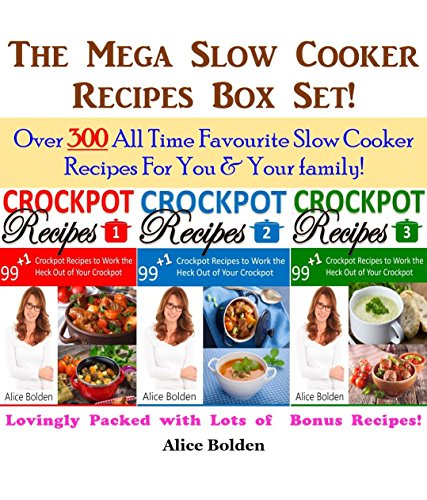 The Mega Crockpot Recipes Box Set: Crockpot Recipes, Slow Cooker Recipes, Crock pot Recipes, Dump Dinner Recipes, Quick Meal Recipes: Over 300 All Time ... Recipes For You & Your family (99+1 Book 4) by Alice Bolden