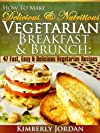 How To Make Delicious & Nutritious Vegetarian Breakfast & Brunch: 47 Fast, Easy & Delicious Vegetarian Recipes