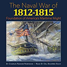 The Naval War of 1812-1815: Foundation of America's Maritime Might (       UNABRIDGED) by Charles Raskob Robinson Narrated by Del-Bourree Bach