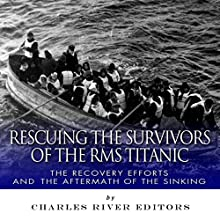 Rescuing the Survivors of the RMS Titanic: The Recovery Efforts and the Aftermath of the Sinking (       UNABRIDGED) by Charles River Editors Narrated by John Gagnepain