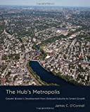 James C. O`connell The Hub's Metropolis: Greater Boston's Development from Railroad Suburbs to Smart Growth