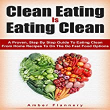 Clean Eating is Eating Clean: A Proven Step-by-Step Guide to Healthy Eating from Home Recipes to On-The-Go Fast Food Options (       UNABRIDGED) by Amber Flannery Narrated by Patricia Santomasso