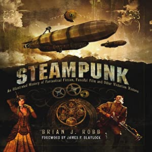 Steampunk: An Illustrated History of Fantastical Fiction, Fanciful Film and Other Victorian Visions by Brian J. Robb, James P. Blaylock and Jonathan Clements