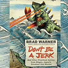 Don't Be a Jerk: And Other Practical Advice from Dogen, Japan's Greatest Zen Master Audiobook by Brad Warner Narrated by Brad Warner