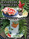 Handmade Bird Baths: How to Craft and Sell