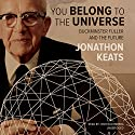 You Belong to the Universe: Buckminster Fuller and the Future Audiobook by Jonathon Keats Narrated by Josh Bloomberg