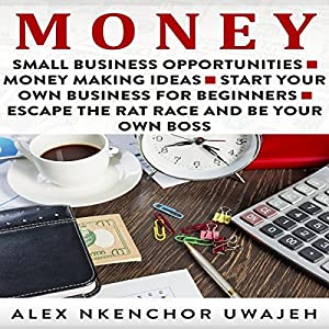 Money: Small Business Opportunities - Money Making Ideas - Start Your Own Business for Beginners - Escape the Rat Race and Be Your Own Boss Audiobook