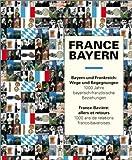 Image de France - Bayern  Bayern und Frankreich - Wege und Begegnungen: Tausend Jahre bayerisch-französische