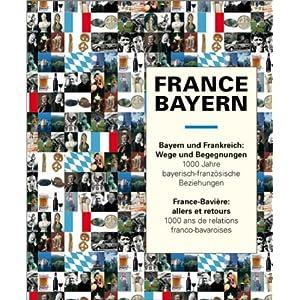 France - Bayern  Bayern und Frankreich - Wege und Begegnungen: Tausend Jahre bayerisch-französische