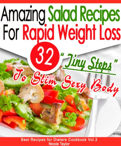 32 Amazing Salad Recipes For Rapid Weight Loss: 32 'Tiny Steps' To Slim Sexy Body (Best Recipes for Dieters Cookbook) by Nicole Taylor