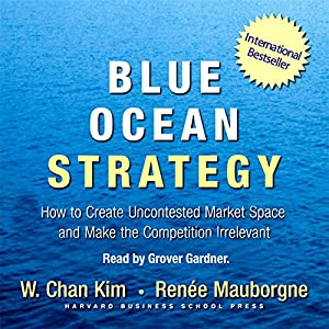 Blue Ocean Strategy: How to Create Uncontested Market Space and Make Competition Irrelevant | [W. Chan Kim, Renee Mauborgne]