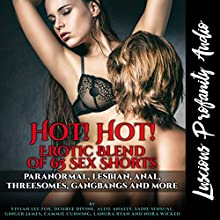 Hot! Hot! Erotic Blend of 65 Sex Shorts: Paranormal, Lesbian, Anal, Threesomes, Gangbangs and Much More Audiobook by Nora Wicked, Sadie Sensual, Cammie Cunning, Ginger James, Lanora Ryan, Vivian Lee Fox, Allie Anally, Desiree Divine Narrated by Nora Wicked, Allie Anally,  Naughty Nicollette, Rebecca Wolf, Logan Caine