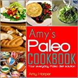 Amys Paleo Cookbook:Your everyday Paleo diet solution