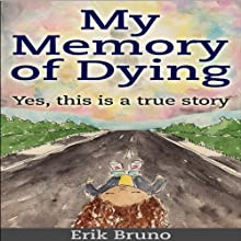 My Memory of Dying: Yes, This Is a True Story | Livre audio Auteur(s) : Erik Bruno Narrateur(s) : John Grunewald