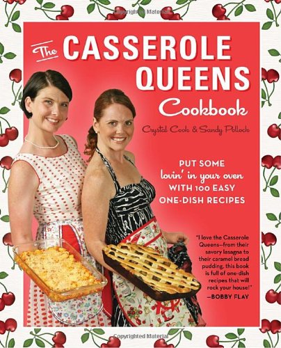 The Casserole Queens Cookbook: Put Some Lovin' in Your Oven with 100 Easy One-Dish Recipes by Crystal Cook, Sandy Pollock