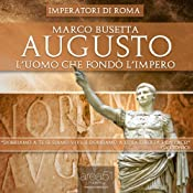 Augusto. Luomo che fond lImpero di Roma [Augustus. The Man who Founded the Roman Empire] | [Marco Busetta]