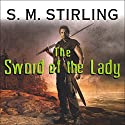 The Sword of the Lady: A Novel of the Change (       UNABRIDGED) by S. M. Stirling Narrated by Todd McLaren