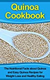 Quinoa Cookbook: The Nutritional Facts about Quinoa and Easy Quinoa Recipes for Weight Loss and Healthy Eating (Quinoa, Quinoa Recipes, Quinoa Cookbook, ... Loss, Quinoa Baking, Quinoa Recipes F)