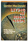 Living at high noon: Reflections on the dramas of mid-life (0800712404) by MacDonald, Gordon