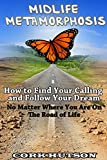 MIDLIFE METAMORPHOSIS: How To Find Your Calling and Follow Your Dream No Matter Where You Are On The Road Of Life