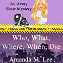Who, What, Where, When, Die: An Avery Shaw Mystery, Book 1 Audiobook by Amanda M. Lee Narrated by Angel Clark