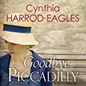 Goodbye Piccadilly: War at Home, 2014 Audiobook by Cynthia Harrod-Eagles Narrated by Penelope Freeman