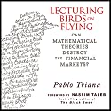 Lecturing Birds on Flying: Can Mathematical Theories Destroy the Financial Markets Audiobook by Pablo Triana Narrated by Erik Synnestvetd
