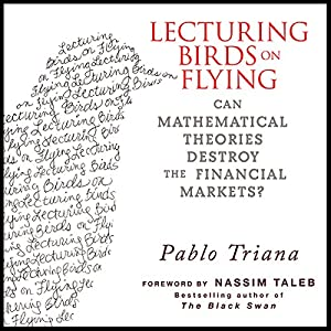 Lecturing Birds on Flying: Can Mathematical Theories Destroy the Financial Markets | [Pablo Triana]