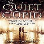 The Quiet Cupid: An Introvert's Guide to Winning in Love, Relationships, and Marriage   Tim L. Gardner