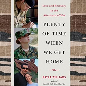 Plenty of Time When We Get Home: Love and Recovery in the Aftermath of War | [Kayla Williams]