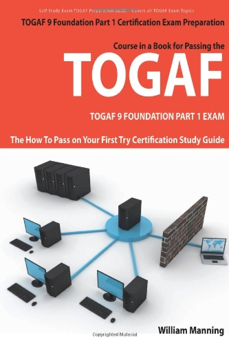 Togaf 9 Foundation Part 1 Exam Preparation Course in a Book for Passing the Togaf 9 Foundation Part 1 Certified Exam - The How to Pass on Your First T