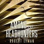 Among the Headhunters: An Extraordinary World War II Story of Survival in the Burmese Jungle | Robert Lyman
