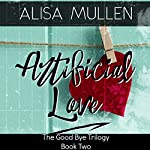 Artificial Love: Good Bye Trilogy, Book 2 | Alisa Mullen