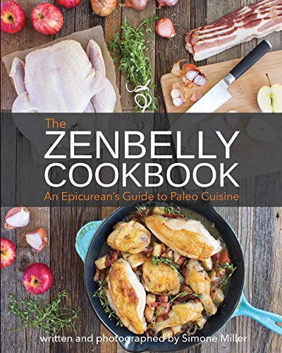 The Zenbelly Cookbook: An Epicurean's Guide to Paleo Cuisine by Simone Miller