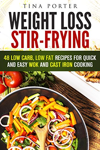Weight Loss Stir-Frying: 48 Low Carb, Low Fat Recipes for Quick and Easy Wok and Cast Iron Cooking (Wok & Stir-Fry) by Tina Porter