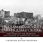 The San Francisco Earthquake of 1906: The Story of the Deadliest Earthquake in American History |  Charles River Editors