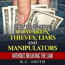 How to Handle Cowards, Thieves, Liars and Manipulators Without Breaking the Law | Livre audio Auteur(s) : K.C. Smith Narrateur(s) : Jim D Johnston