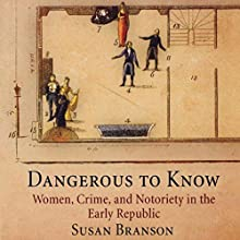 Dangerous to Know: Women, Crime, and Notoriety in the Early Republic Audiobook by Susan Branson Narrated by Sally Martin