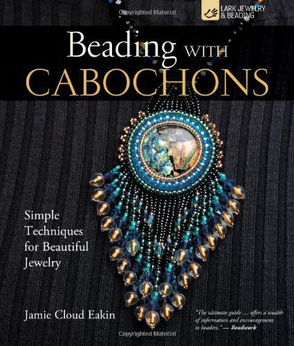 Beading with Cabochons: Simple Techniques for Beautiful Jewellery (Lark Jewelry Books) by Eakin, Jamie Cloud (2006) Hardcover PDF