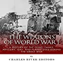 The Weapons of World War I: A History of the Guns, Tanks, Artillery, Gas, and Planes Used During the Great War Audiobook by  Charles River Editors Narrated by Colin Fluxman