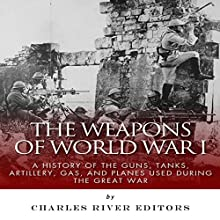 The Weapons of World War I: A History of the Guns, Tanks, Artillery, Gas, and Planes Used During the Great War (       UNABRIDGED) by Charles River Editors Narrated by Colin Fluxman