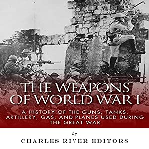 The Weapons of World War I: A History of the Guns, Tanks, Artillery, Gas, and Planes Used During the Great War Audiobook