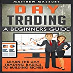 Day Trading: A Beginner's Guide to Day Trading: Learn the Day Trading Basics to Building Riches | Matthew Maybury